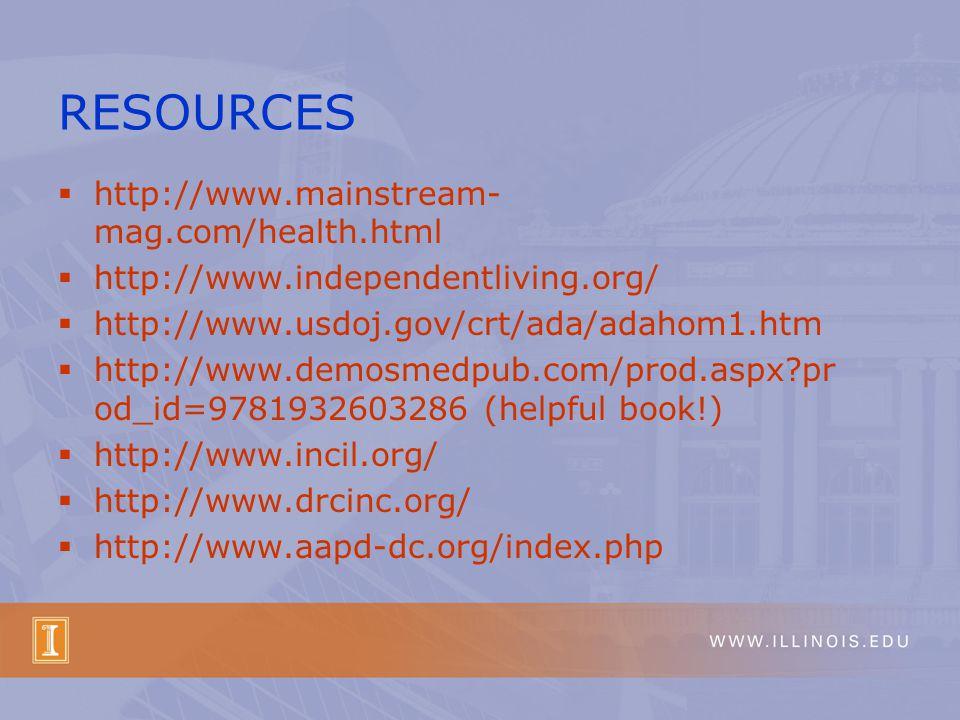  http://www.mainstream- mag.com/health.html  http://www.independentliving.org/  http://www.usdoj.gov/crt/ada/adahom1.htm  http://www.demosmedpub.com/prod.aspx pr od_id=9781932603286 (helpful book!)  http://www.incil.org/  http://www.drcinc.org/  http://www.aapd-dc.org/index.php RESOURCES