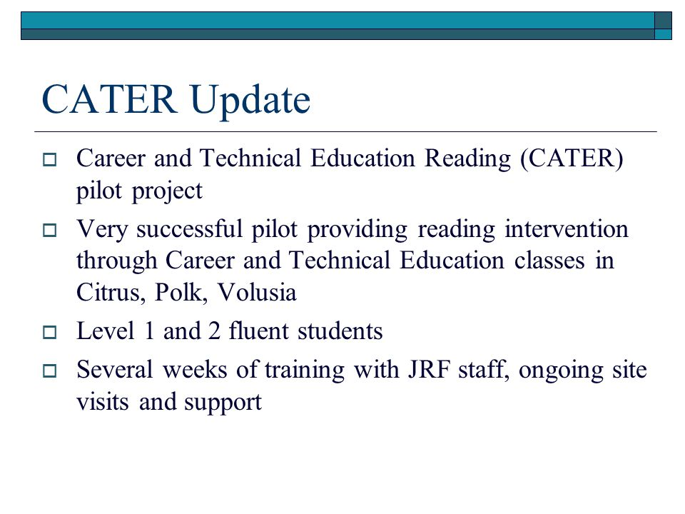 CATER Update  Career and Technical Education Reading (CATER) pilot project  Very successful pilot providing reading intervention through Career and Technical Education classes in Citrus, Polk, Volusia  Level 1 and 2 fluent students  Several weeks of training with JRF staff, ongoing site visits and support