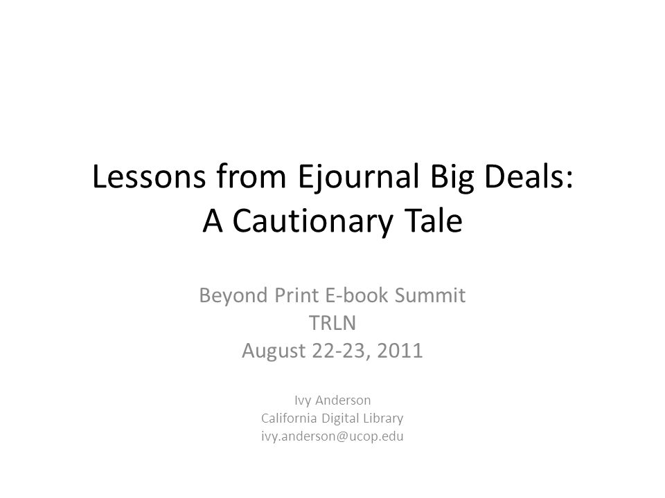 Lessons from Ejournal Big Deals: A Cautionary Tale Beyond Print E-book Summit TRLN August 22-23, 2011 Ivy Anderson California Digital Library ivy.ande
