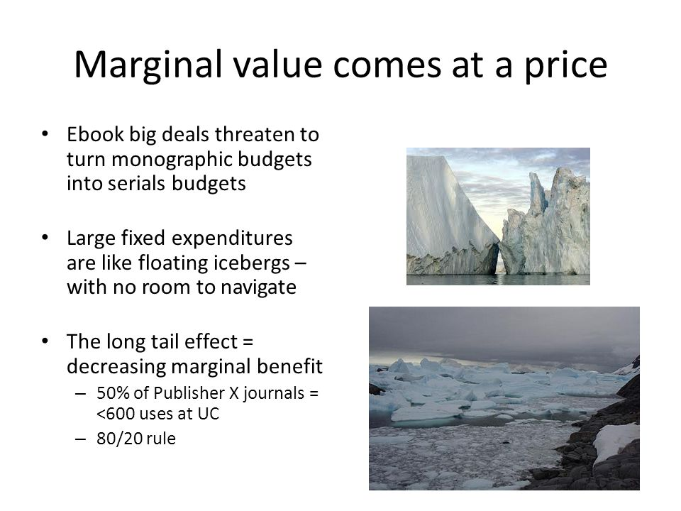 Marginal value comes at a price Ebook big deals threaten to turn monographic budgets into serials budgets Large fixed expenditures are like floating i
