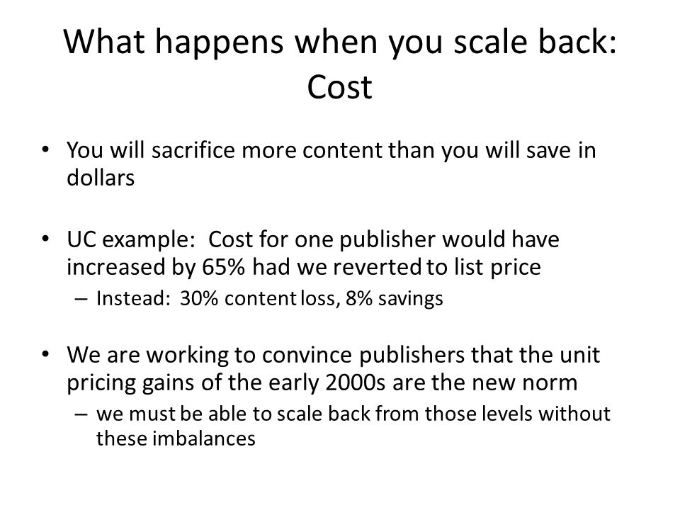 What happens when you scale back: Cost You will sacrifice more content than you will save in dollars UC example: Cost for one publisher would have inc