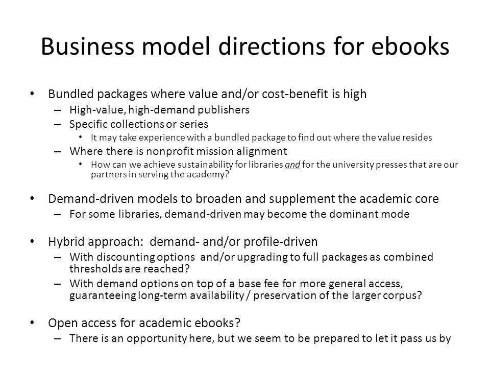 Business model directions for ebooks Bundled packages where value and/or cost-benefit is high – High-value, high-demand publishers – Specific collecti