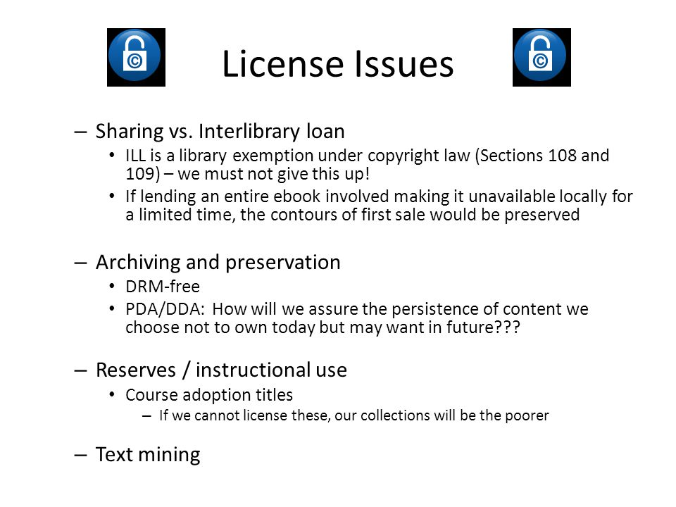 License Issues – Sharing vs. Interlibrary loan ILL is a library exemption under copyright law (Sections 108 and 109) – we must not give this up! If le