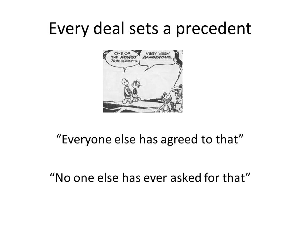 "Every deal sets a precedent ""Everyone else has agreed to that"" ""No one else has ever asked for that"""