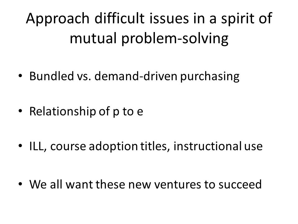 Approach difficult issues in a spirit of mutual problem-solving Bundled vs. demand-driven purchasing Relationship of p to e ILL, course adoption title