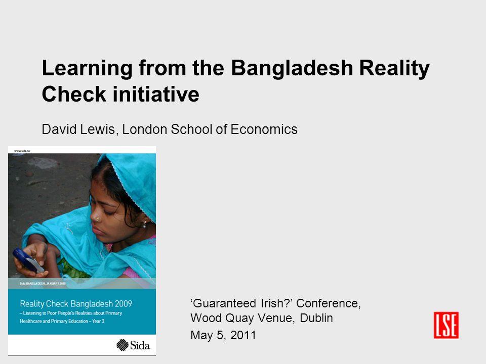 Learning from the Bangladesh Reality Check initiative David Lewis, London School of Economics 'Guaranteed Irish?' Conference, Wood Quay Venue, Dublin May 5, 2011