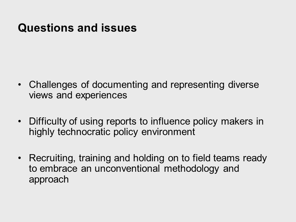 Questions and issues Challenges of documenting and representing diverse views and experiences Difficulty of using reports to influence policy makers in highly technocratic policy environment Recruiting, training and holding on to field teams ready to embrace an unconventional methodology and approach
