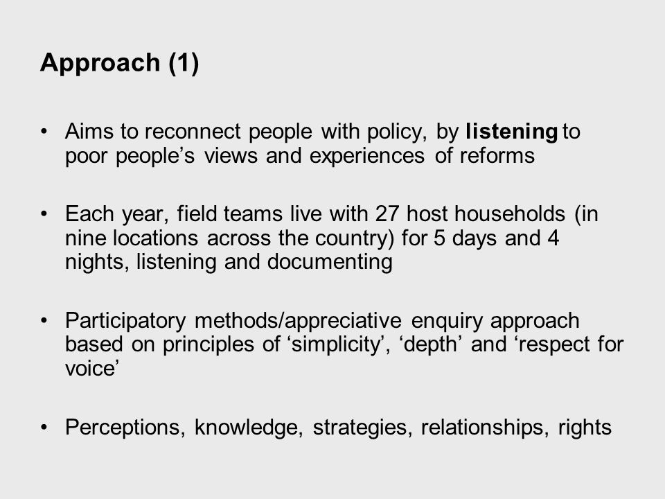 Approach (2) Operates over a five year period 2007-2011 Each Annual Report builds on the last, then used to try to influence ongoing programmes Also, through reports and meetings, aims to feed information back into broader reform processes in Bangladesh More info: http://reality-check-approach.com/