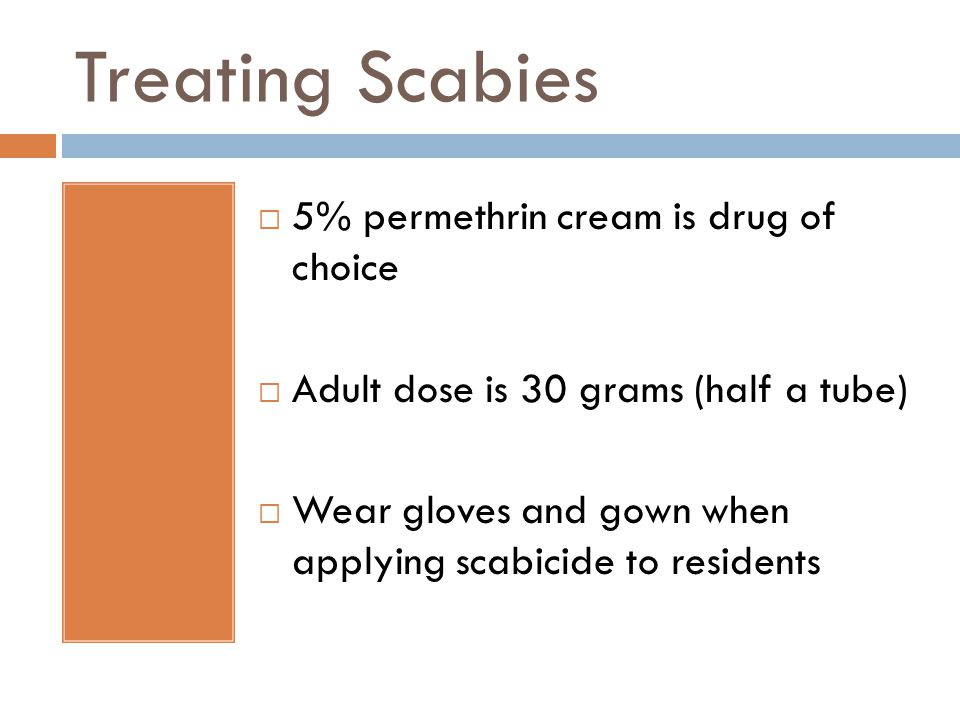 Treating Scabies  5% permethrin cream is drug of choice  Adult dose is 30 grams (half a tube)  Wear gloves and gown when applying scabicide to resi