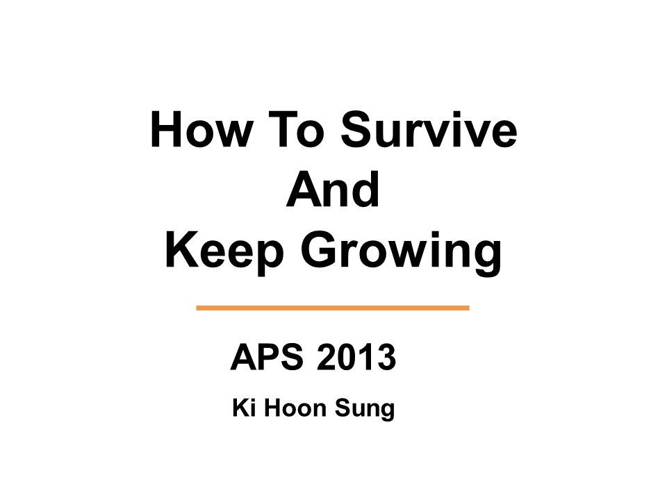 How To Survive And Keep Growing APS 2013 Ki Hoon Sung