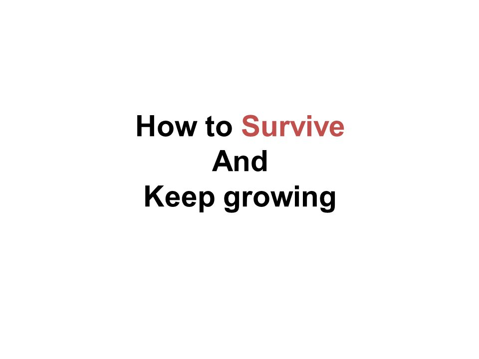 How to Survive And Keep growing
