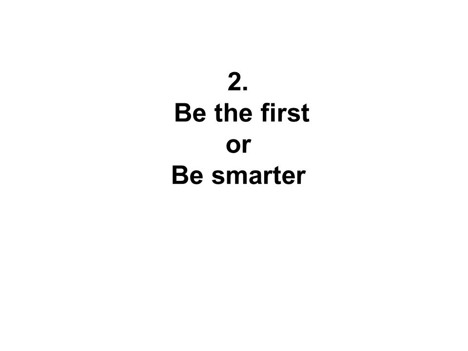 2. Be the first or Be smarter