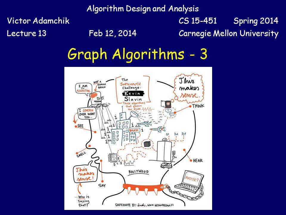 Graph Algorithms - 3 Algorithm Design and Analysis Victor AdamchikCS 15-451 Spring 2014 Lecture 13Feb 12, 2014Carnegie Mellon University