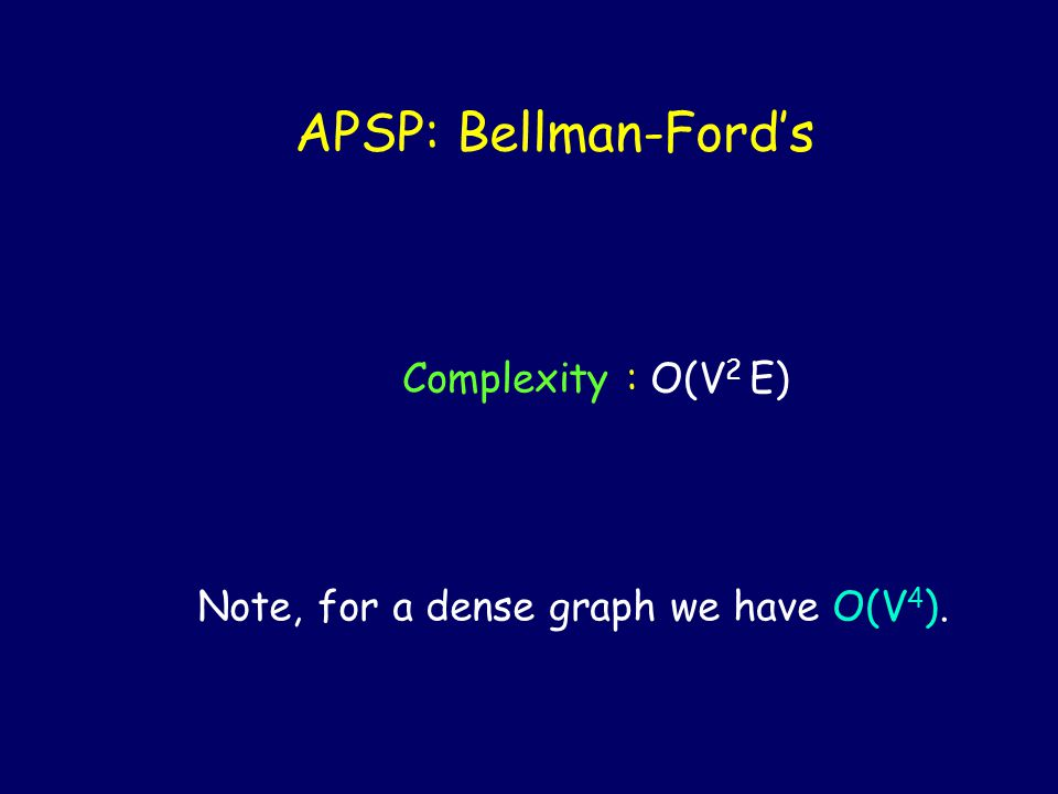 APSP: Bellman-Ford's Complexity : O(V 2 E) Note, for a dense graph we have O(V 4 ).