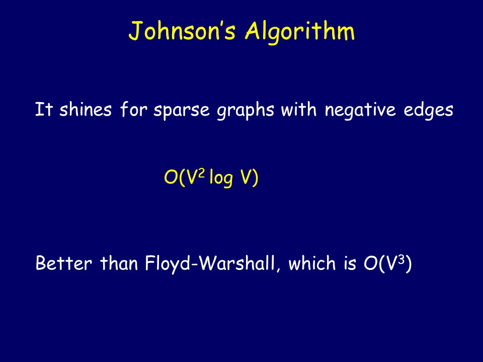 Johnson's Algorithm It shines for sparse graphs with negative edges O(V 2 log V) Better than Floyd-Warshall, which is O(V 3 )
