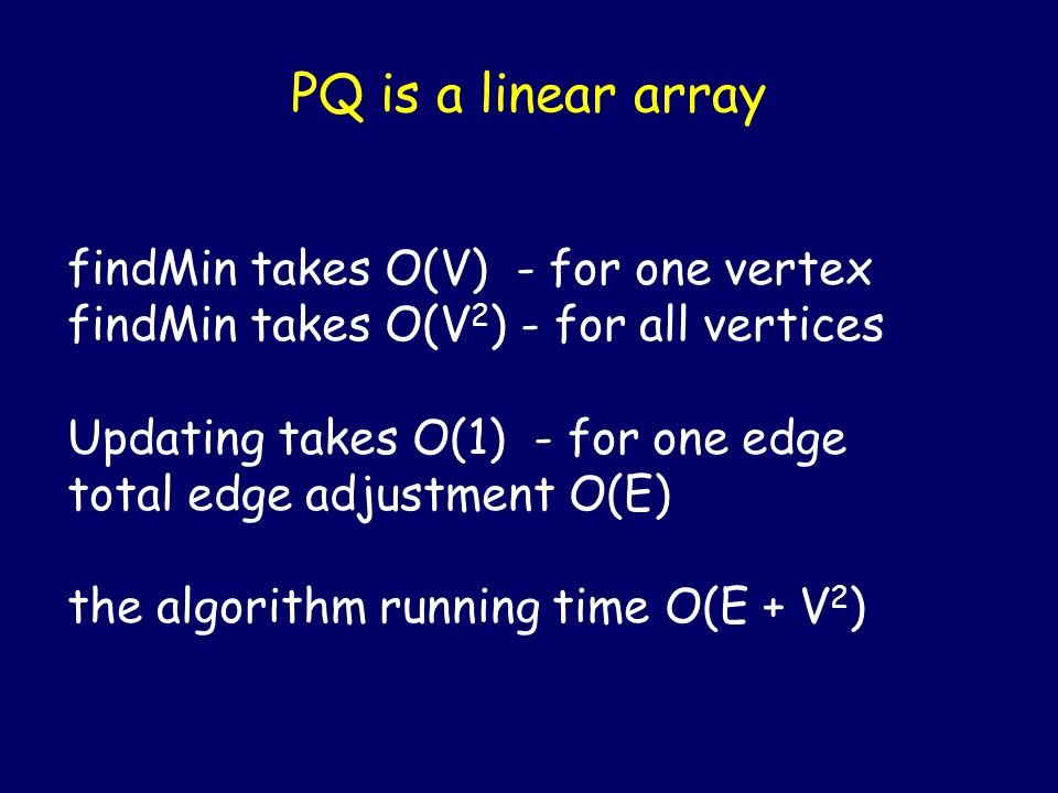 PQ is a linear array findMin takes O(V) - for one vertex findMin takes O(V 2 ) - for all vertices Updating takes O(1) - for one edge total edge adjustment O(E) the algorithm running time O(E + V 2 )