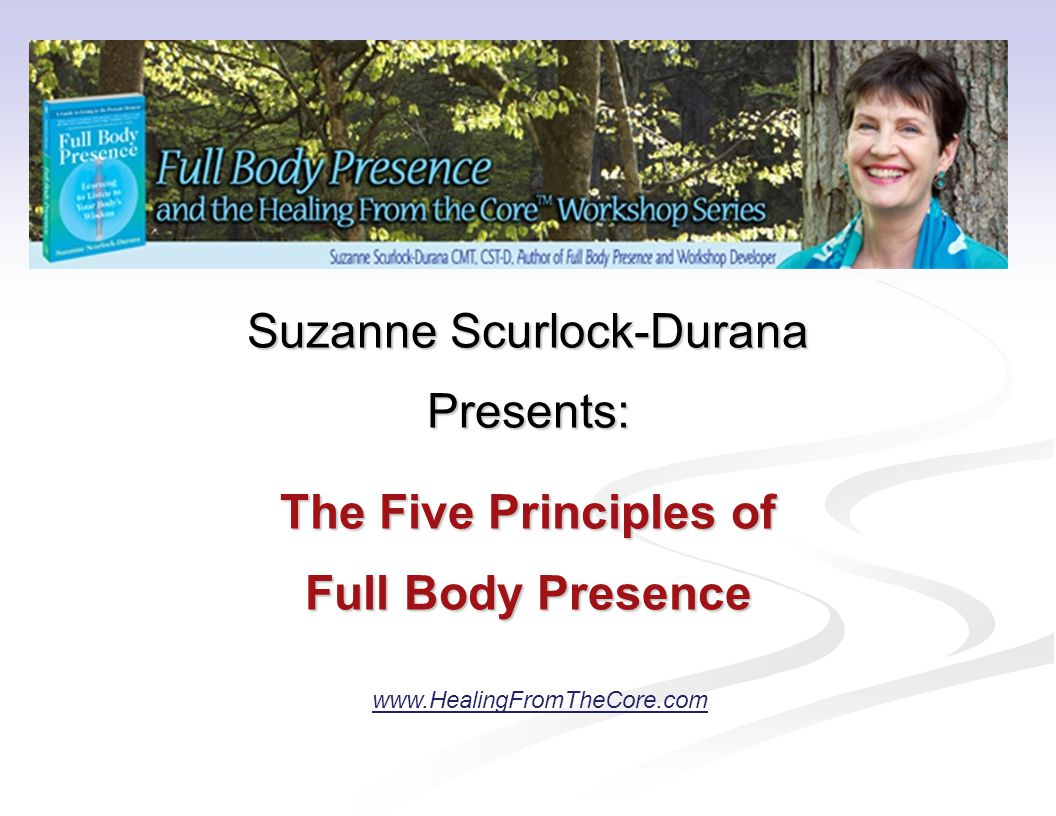 Suzanne Scurlock-Durana Presents: The Five Principles of Full Body Presence www.HealingFromTheCore.com