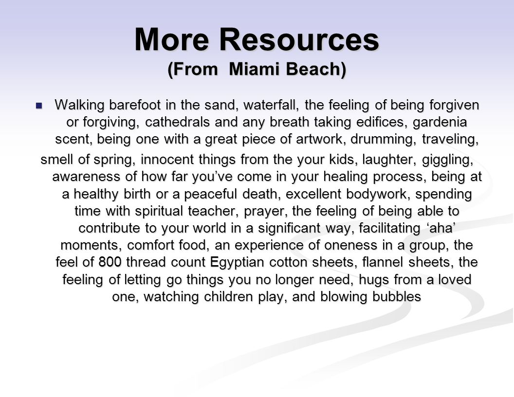 More Resources (From Miami Beach) Walking barefoot in the sand, waterfall, the feeling of being forgiven or forgiving, cathedrals and any breath taking edifices, gardenia scent, being one with a great piece of artwork, drumming, traveling, Walking barefoot in the sand, waterfall, the feeling of being forgiven or forgiving, cathedrals and any breath taking edifices, gardenia scent, being one with a great piece of artwork, drumming, traveling, smell of spring, innocent things from the your kids, laughter, giggling, awareness of how far you've come in your healing process, being at a healthy birth or a peaceful death, excellent bodywork, spending time with spiritual teacher, prayer, the feeling of being able to contribute to your world in a significant way, facilitating 'aha' moments, comfort food, an experience of oneness in a group, the feel of 800 thread count Egyptian cotton sheets, flannel sheets, the feeling of letting go things you no longer need, hugs from a loved one, watching children play, and blowing bubbles