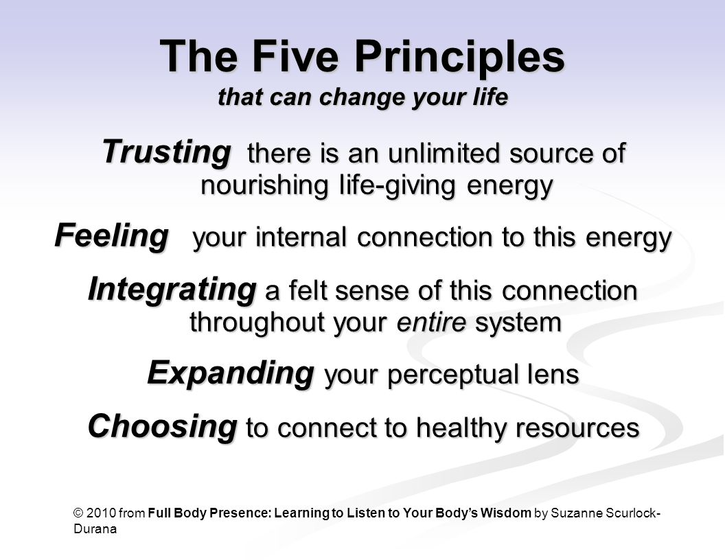 The Five Principles that can change your life Trusting there is an unlimited source of nourishing life-giving energy Feeling your internal connection