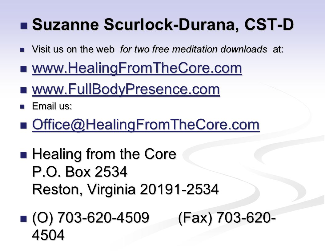 Suzanne Scurlock-Durana, CST-D Suzanne Scurlock-Durana, CST-D Visit us on the web for two free meditation downloads at: Visit us on the web for two free meditation downloads at: www.HealingFromTheCore.com www.HealingFromTheCore.com www.HealingFromTheCore.com www.FullBodyPresence.com www.FullBodyPresence.com www.FullBodyPresence.com Email us: Email us: Office@HealingFromTheCore.com Office@HealingFromTheCore.com Office@HealingFromTheCore.com Healing from the Core P.O.