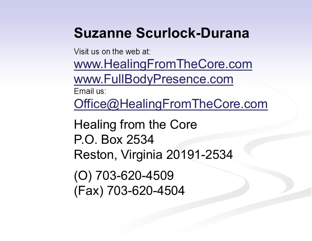 Suzanne Scurlock-Durana Visit us on the web at: www.HealingFromTheCore.com www.FullBodyPresence.com Email us: Office@HealingFromTheCore.com Healing fr