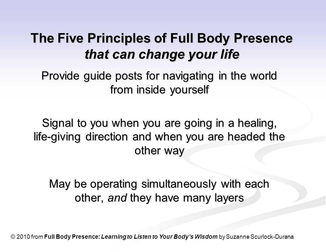 The Five Principles of Full Body Presence that can change your life Provide guide posts for navigating in the world from inside yourself Signal to you when you are going in a healing, life-giving direction and when you are headed the other way May be operating simultaneously with each other, and they have many layers © 2010 from Full Body Presence: Learning to Listen to Your Body's Wisdom by Suzanne Scurlock-Durana