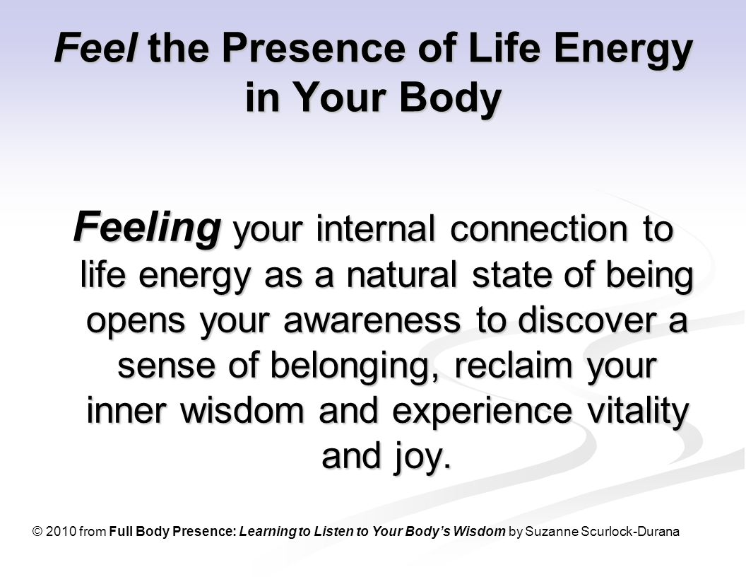 Feel the Presence of Life Energy in Your Body Feeling your internal connection to life energy as a natural state of being opens your awareness to discover a sense of belonging, reclaim your inner wisdom and experience vitality and joy.