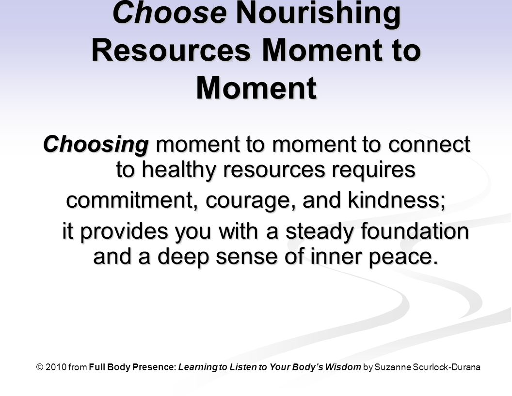 Choose Nourishing Resources Moment to Moment Choosing moment to moment to connect to healthy resources requires commitment, courage, and kindness; it provides you with a steady foundation and a deep sense of inner peace.