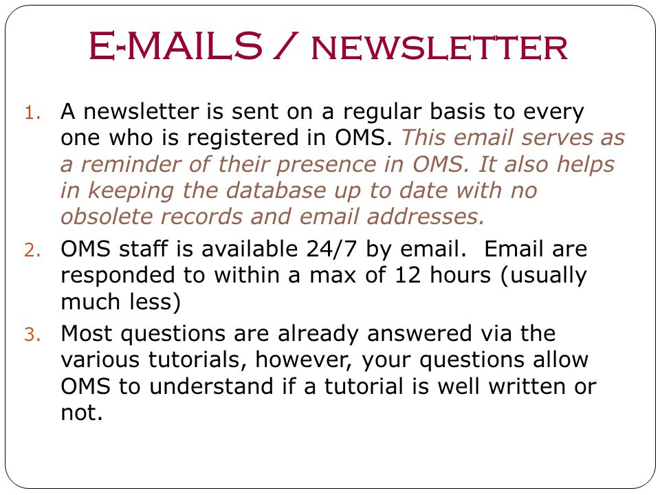 E-MAILS / newsletter 1. A newsletter is sent on a regular basis to every one who is registered in OMS. This email serves as a reminder of their presen