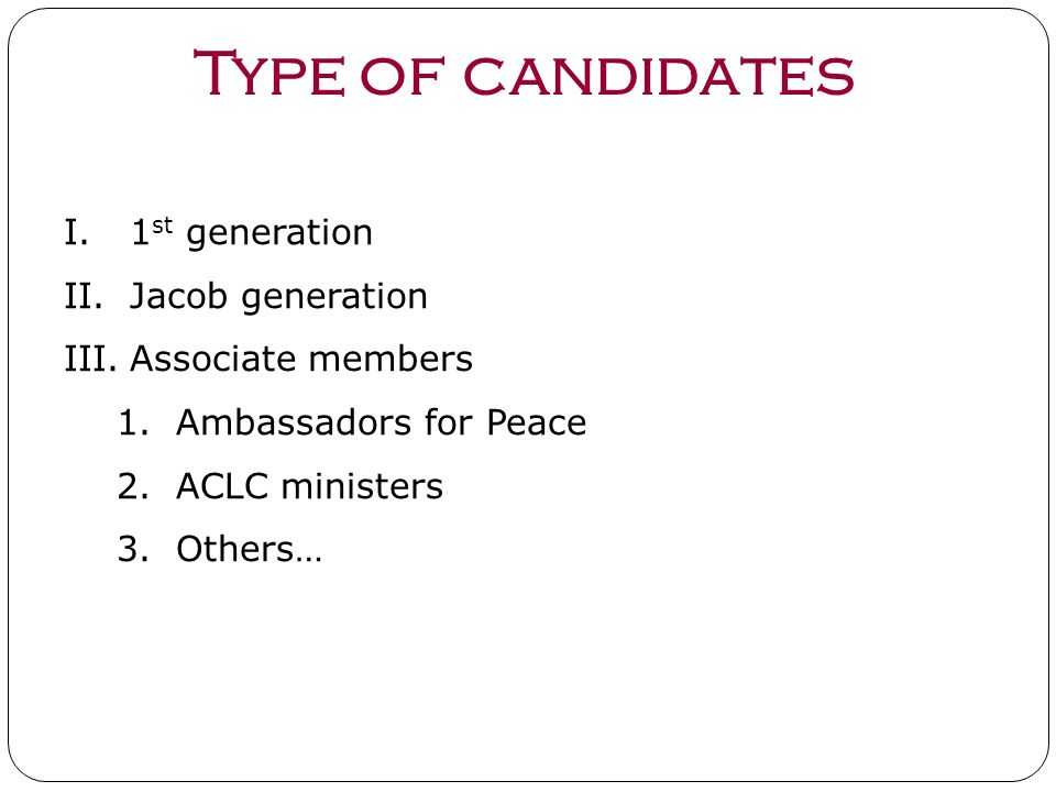 Type of candidates I.1 st generation II.Jacob generation III.Associate members 1.Ambassadors for Peace 2.ACLC ministers 3.Others…