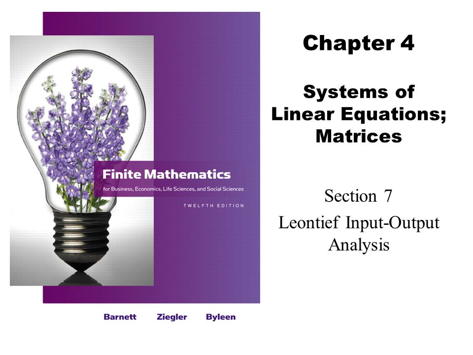 2 Barnett/Ziegler/Byleen Finite Mathematics 12e Learning Objectives for Section 4.7 Leontief Input-Output Analysis  The student will be able to formulate and solve the two-industry model of input-output analysis.