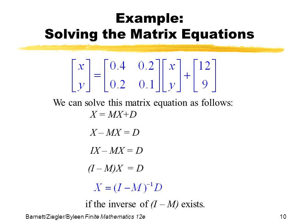 10 Barnett/Ziegler/Byleen Finite Mathematics 12e Example: Solving the Matrix Equations We can solve this matrix equation as follows: X = MX+D X – MX =