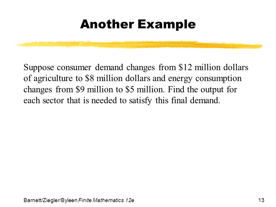 13 Barnett/Ziegler/Byleen Finite Mathematics 12e Another Example Suppose consumer demand changes from $12 million dollars of agriculture to $8 million