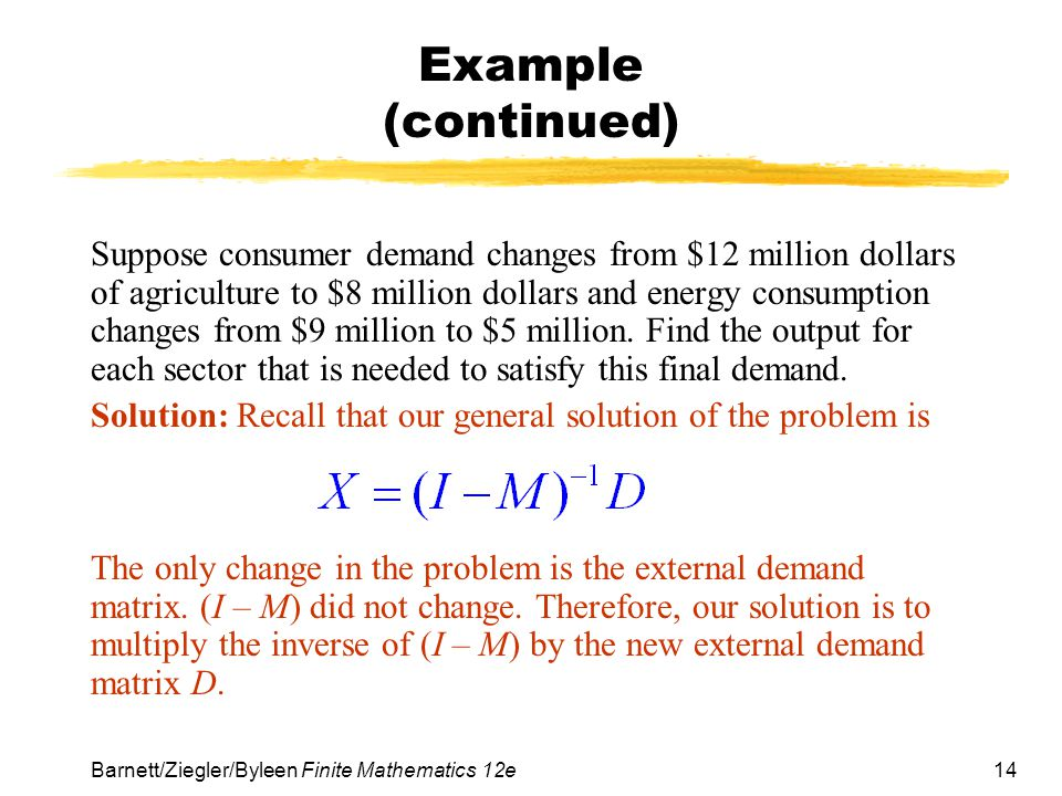 14 Barnett/Ziegler/Byleen Finite Mathematics 12e Example (continued) Suppose consumer demand changes from $12 million dollars of agriculture to $8 mil