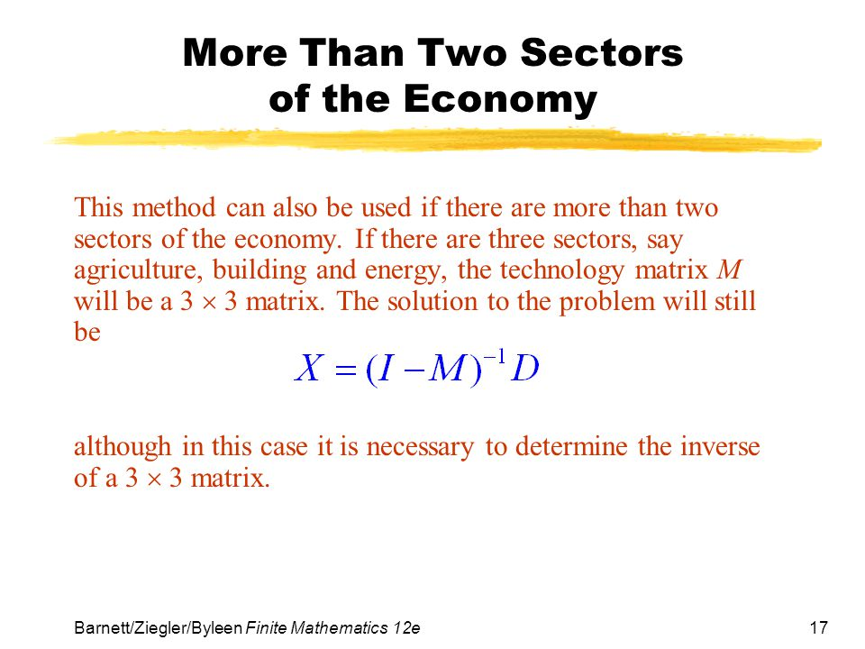 17 Barnett/Ziegler/Byleen Finite Mathematics 12e More Than Two Sectors of the Economy This method can also be used if there are more than two sectors