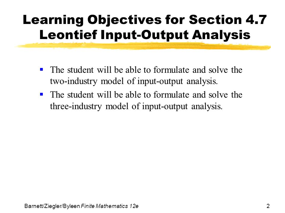 3 Barnett/Ziegler/Byleen Finite Mathematics 12e Leontief Input-Output Analysis  In this section, we will study an important economic application of matrix inverses and matrix multiplication.