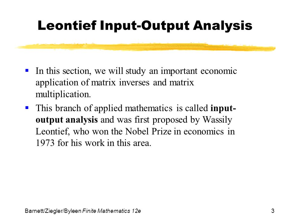 3 Barnett/Ziegler/Byleen Finite Mathematics 12e Leontief Input-Output Analysis  In this section, we will study an important economic application of m
