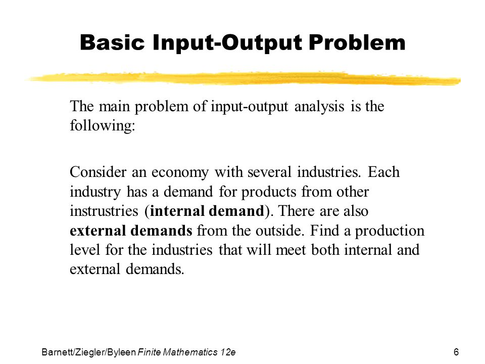 7 Barnett/Ziegler/Byleen Finite Mathematics 12e Two-Industry Model Example We start with an economy that has only two industries (agriculture and energy) to illustrate the method.