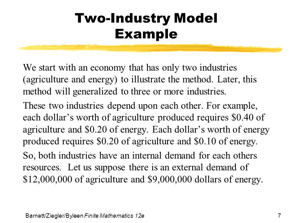 7 Barnett/Ziegler/Byleen Finite Mathematics 12e Two-Industry Model Example We start with an economy that has only two industries (agriculture and ener