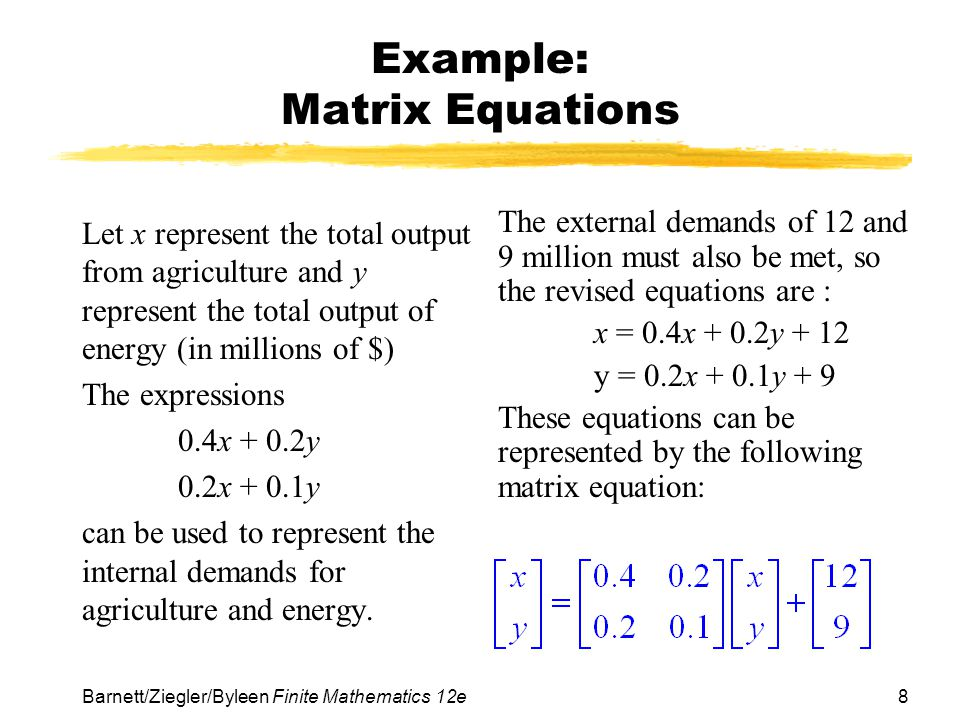 8 Barnett/Ziegler/Byleen Finite Mathematics 12e Example: Matrix Equations Let x represent the total output from agriculture and y represent the total