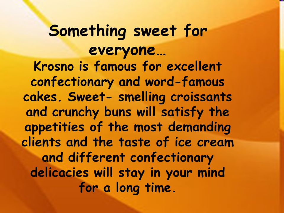 Something sweet for everyone… Krosno is famous for excellent confectionary and word-famous cakes. Sweet- smelling croissants and crunchy buns will sat