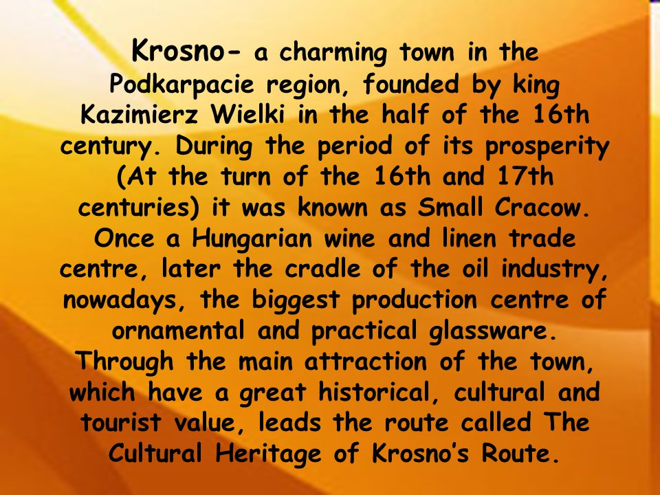 Krosno- a charming town in the Podkarpacie region, founded by king Kazimierz Wielki in the half of the 16th century. During the period of its prosperi