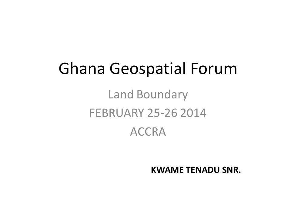 Ghana Geospatial Forum Land Boundary FEBRUARY 25-26 2014 ACCRA KWAME TENADU SNR.