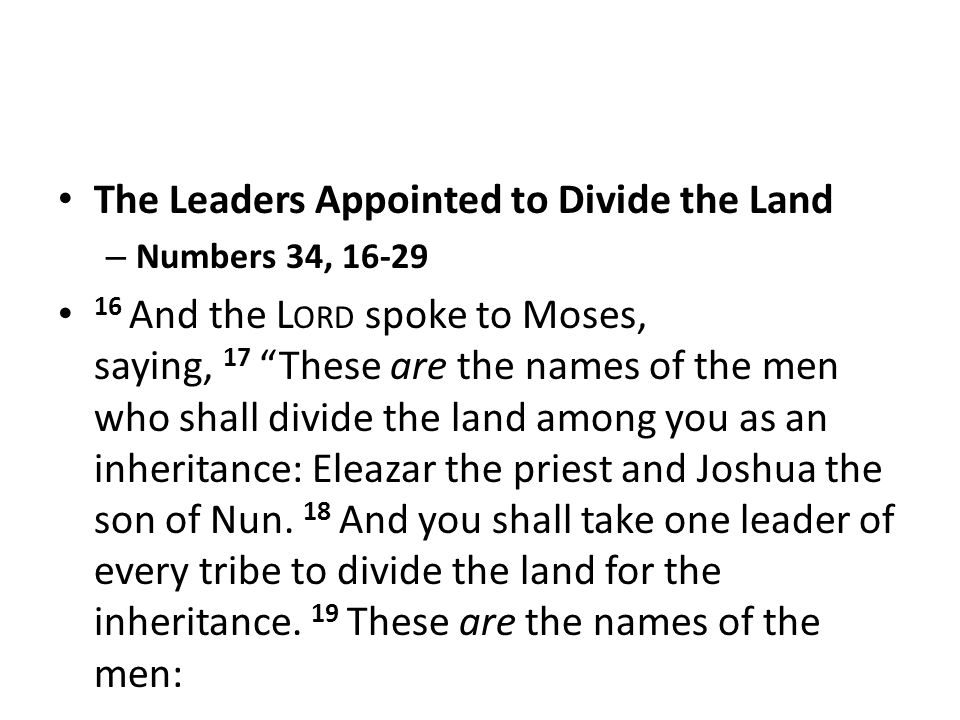 The Leaders Appointed to Divide the Land – Numbers 34, 16-29 16 And the L ORD spoke to Moses, saying, 17 These are the names of the men who shall divide the land among you as an inheritance: Eleazar the priest and Joshua the son of Nun.