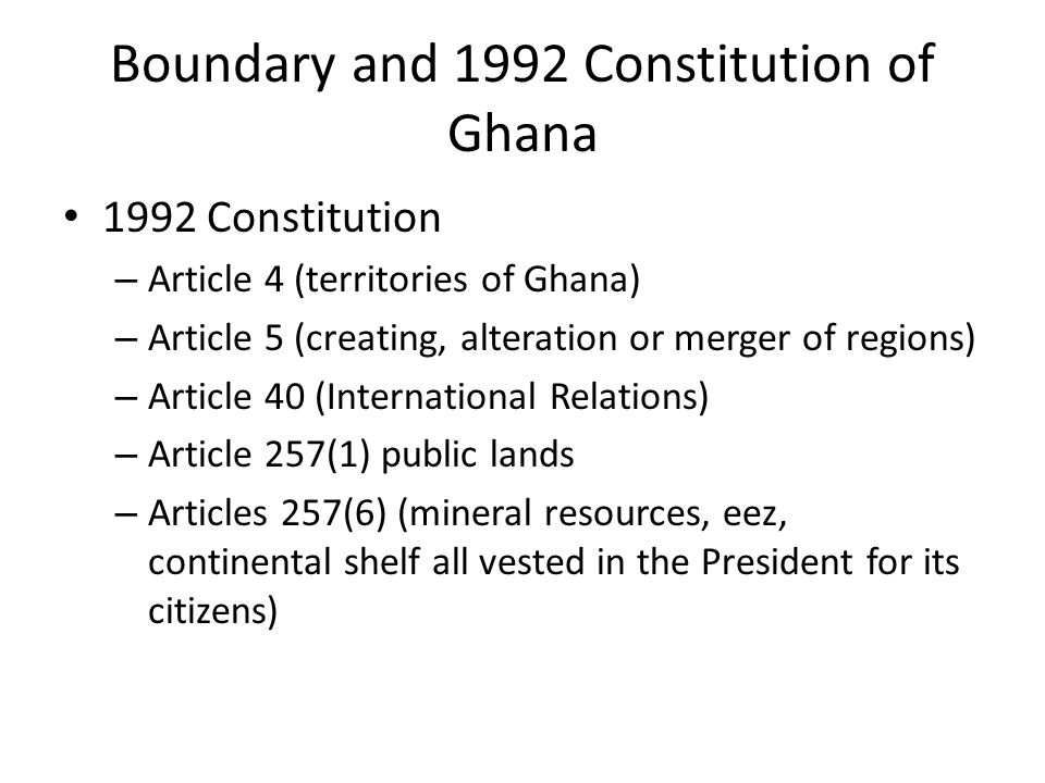 Boundary and 1992 Constitution of Ghana 1992 Constitution – Article 4 (territories of Ghana) – Article 5 (creating, alteration or merger of regions) – Article 40 (International Relations) – Article 257(1) public lands – Articles 257(6) (mineral resources, eez, continental shelf all vested in the President for its citizens)