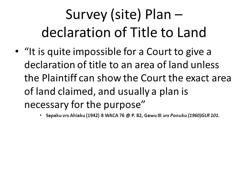 Survey (site) Plan – declaration of Title to Land It is quite impossible for a Court to give a declaration of title to an area of land unless the Plaintiff can show the Court the exact area of land claimed, and usually a plan is necessary for the purpose Sapaku vrs Ahiaku (1942) 8 WACA 76 @ P.