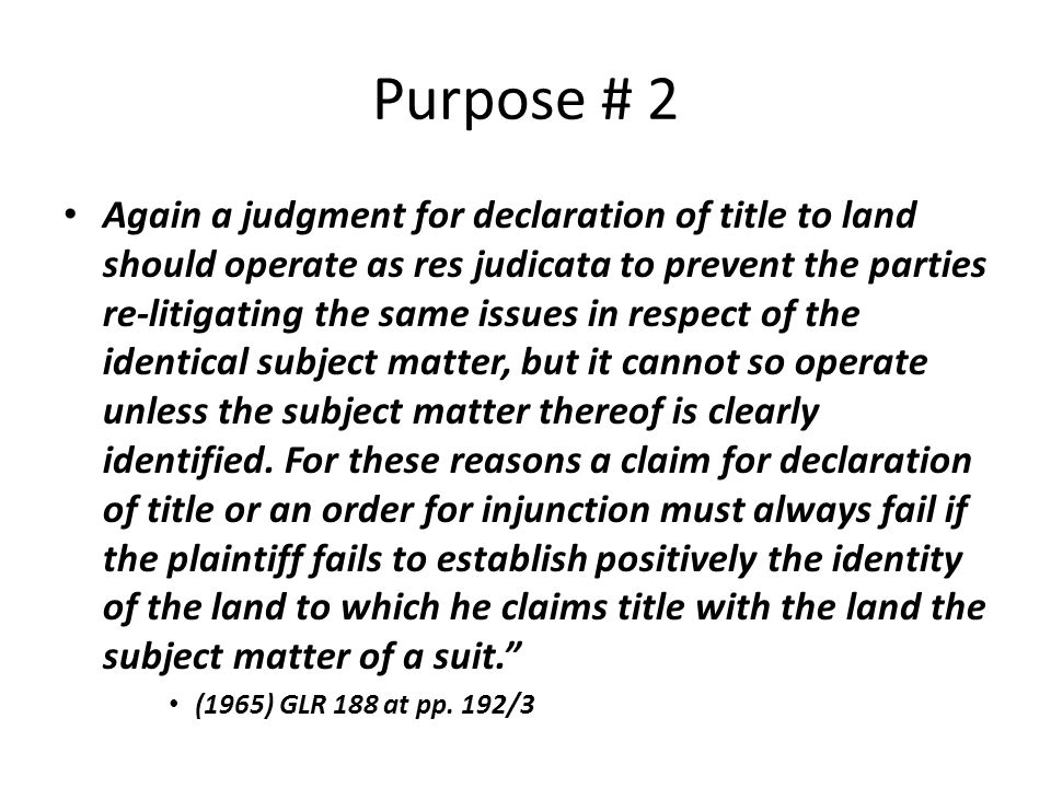 Purpose # 2 Again a judgment for declaration of title to land should operate as res judicata to prevent the parties re-litigating the same issues in respect of the identical subject matter, but it cannot so operate unless the subject matter thereof is clearly identified.