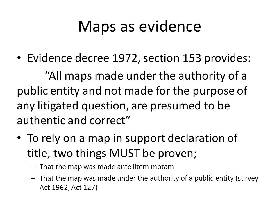 Maps as evidence Evidence decree 1972, section 153 provides: All maps made under the authority of a public entity and not made for the purpose of any litigated question, are presumed to be authentic and correct To rely on a map in support declaration of title, two things MUST be proven; – That the map was made ante litem motam – That the map was made under the authority of a public entity (survey Act 1962, Act 127)