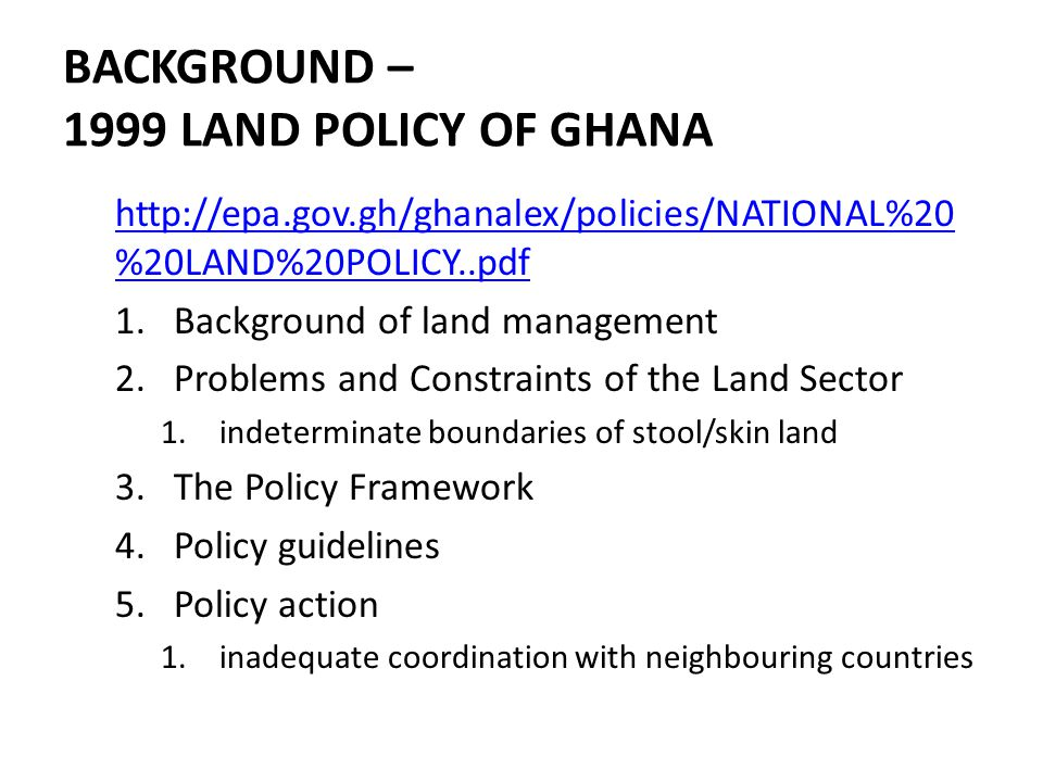 BACKGROUND – 1999 LAND POLICY OF GHANA http://epa.gov.gh/ghanalex/policies/NATIONAL%20 %20LAND%20POLICY..pdf 1.Background of land management 2.Problems and Constraints of the Land Sector 1.indeterminate boundaries of stool/skin land 3.The Policy Framework 4.Policy guidelines 5.Policy action 1.inadequate coordination with neighbouring countries