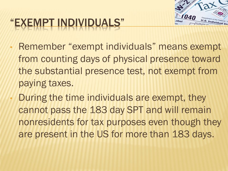 Remember exempt individuals means exempt from counting days of physical presence toward the substantial presence test, not exempt from paying taxes.
